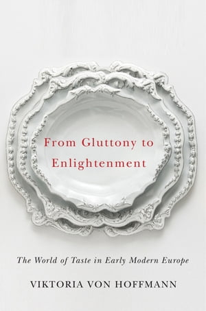 From Gluttony to Enlightenment The World of Taste in Early Modern Europe