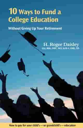 10 Ways to Fund a College Education Without Giving Up Your Retirement: How to pay for your child's - or grandchild's - college education by H. Roger Daisley