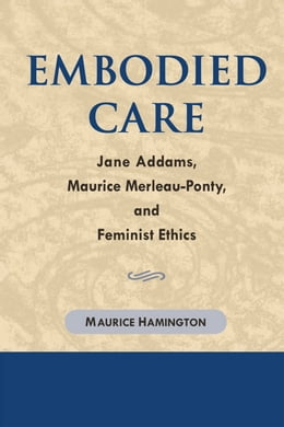 Book Embodied Care: Jane Addams, Maurice Merleau-Ponty, and Feminist Ethics by Maurice Hamington