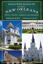 Hallowed Halls of Greater New Orleans: Historic Churches, Cathedrals and Sanctuaries by Deborah Burst