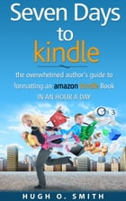 Seven Days to Kindle: The Overwhelmed Author's Guide to Formatting an Amazon Kindle Book In an Hour a Day by Hugh O. Smith