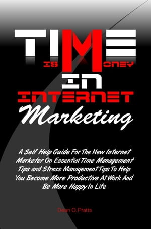 Time is Money in Internet Marketing A Self Help Guide For The New Internet Marketer On Essential Time Management Tips and Stress Management Tips To He