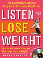 Listen and Lose Weight : The Breakthrough Hypnosis Program for Permanent Weight Loss: The Breakthrough Hypnosis Program for Permanent Weight Loss by Glenn Harrold