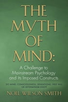 The Myth of Mind: A Challenge to Mainstream Psychology and Its Imposed Constructs by Noel Wilson Smith