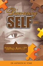 Discovering Self Series: Book One - Who Am I? by Antwion M. Yowe