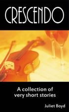 Crescendo: A Collection Of Very Short Stories by Juliet Boyd