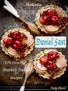 Holistic Daniel Fast: 170 Healthy Heavenly Delicious Recipes by Cindy Brown