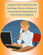 Customer Service Call Center Jobs from Home: What Is a Call Center, and Outsourcing and Telemarketing Call Center Services for Beginners by Sharon Copeland