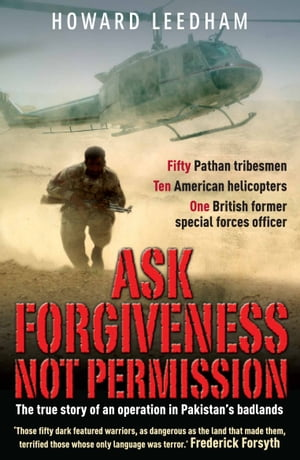 Ask Forgivenss Not Permission The true story of a discreet military style operation in the  badlands  of Pakistan