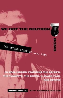 Book We Got the Neutron Bomb: The Untold Story of L.A. Punk by Marc Spitz