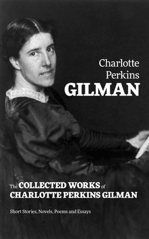 The Collected Works of Charlotte Perkins Gilman: Short Stories, Novels, Poems and Essays by Charlotte  Perkins Gilman