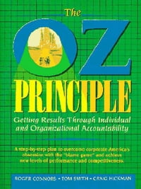 The Oz Principle: Getting Results Through Individual and Organizational Accountability: Getting…