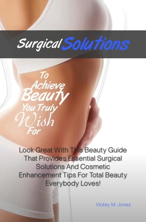 Surgical Solutions To Achieve Beauty You Truly Wish For Look Great With This Beauty Guide That Provides Essential Surgical Solutions And Cosmetic Enha