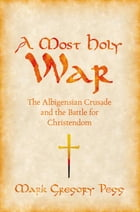 A Most Holy War: The Albigensian Crusade and the Battle for Christendom by Mark Gregory Pegg