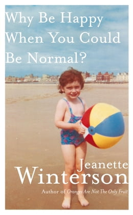 Book Why Be Happy When You Could Be Normal? by Jeanette Winterson