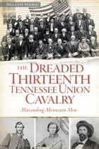 The Dreaded 13th Tennessee Union Cavalry: Marauding Mountain Men by Melanie Storie