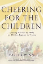 Cheering for the Children: Creating Pathways to HOPE for Children Exposed to Trauma by Casey Gwinn
