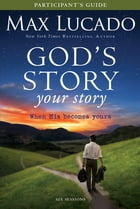 God's Story, Your Story Participant's Guide: When His Becomes Yours by Max Lucado