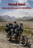 Head East - Motorcycle Adventure in Central Asia by Pavlin Zhelev