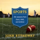 Sports: Life Lessons from the Court, Field and Gridiron by John Bytheway