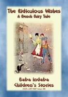 THE RIDICULOUS WISHES - A French Children's Story with a Moral: Baba Indaba's Children's Stories - Issue 300 by Anon E. Mouse