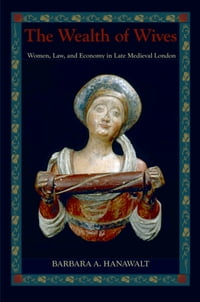 The Wealth of Wives: Women, Law, and Economy in Late Medieval London