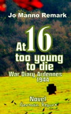 At 16 too young to die: War Diary Ardennes 1944 by Jo Manno Remark