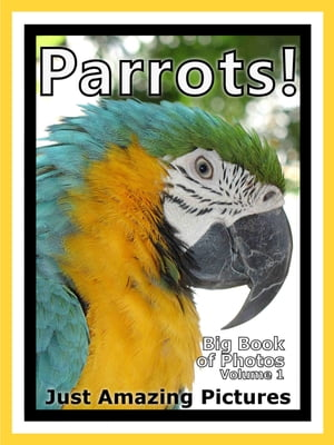 Just Parrot Bird Photos! Big Book of Photographs & Pictures of Parrots Birds,  Vol. 1