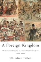A Foreign Kingdom: Mormons and Polygamy in American Political Culture, 1852-1890 by Christine Talbot