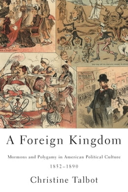 Book A Foreign Kingdom: Mormons and Polygamy in American Political Culture, 1852-1890 by Christine Talbot