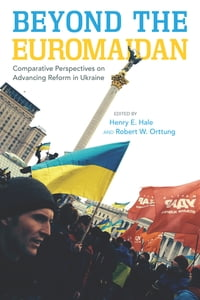 Beyond the Euromaidan: Comparative Perspectives on Advancing Reform in Ukraine