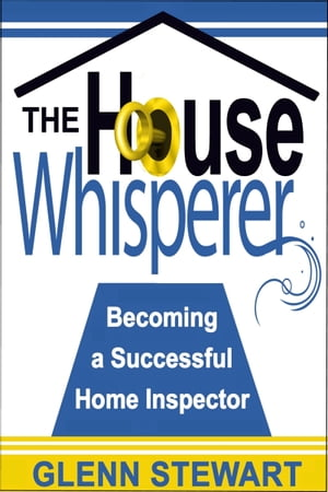 The House Whisperer, Becoming a Successful Home Inspector by Glenn Stewart