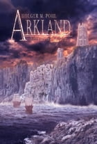 ARKLAND: Aufbruch ins Gestern by Holger M. Pohl