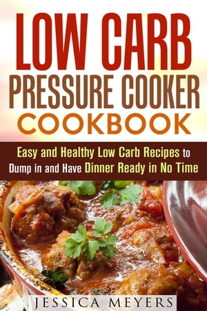 Low Carb Pressure Cooker: Cookbook Easy and Healthy Low Carb Recipes to Dump in and Have Dinner Ready in No Time: Pressure Cooking