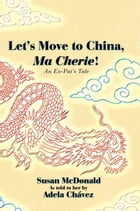 Let's Move to China, Ma Cherie!: An Ex-Pat's Tale by Susan McDonald
