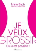 Je veux grossir: Oui c'est possible ! by Marie Bach