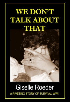 We Don't Talk About That: A Riveting Story of Survival WWII
