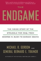 The Endgame: The Inside Story of the Struggle for Iraq, from George W. Bush to Barack Obama by Michael R. Gordon