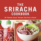 """The Sriracha Cookbook: 50 """"Rooster Sauce"""" Recipes that Pack a Punch by Randy Clemens"""