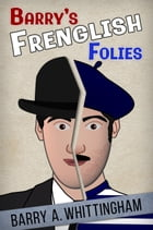 Barry's Frenglish Folies by Barry A. Whittingham