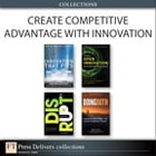 Create Competitive Advantage with Innovation (Collection) by Alpheus Bingham