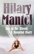 Ink in the Blood: A Hospital Diary by Hilary Mantel