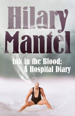 Book Ink in the Blood: A Hospital Diary by Hilary Mantel