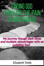 Finding God Through The Pain of Miscarriage: My journey through dark times and multiple miscarriages with an unfailing God by Elizabeth Trelfa