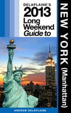 Delaplaine's 2013 Long Weekend Guide to New York (Manhattan) by Andrew Delaplaine