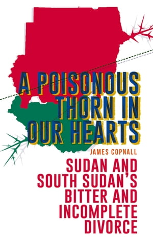 A Poisonous Thorn in Our Hearts Sudan and South Sudan's Bitter and Incomplete Divorce