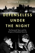 Defenseless Under the Night: The Roosevelt Years and the Origins of Homeland Security by Matthew Dallek