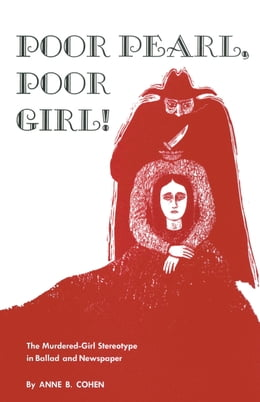 Book Poor Pearl, Poor Girl!: The Murdered-Girl Stereotype in Ballad and Newspaper by Anne B. Cohen