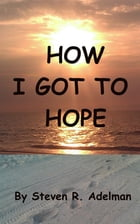How I Got To Hope by Steven R. Adelman