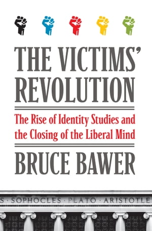 The Victims' Revolution The Rise of Identity Studies and the Closing of the Liberal Mind